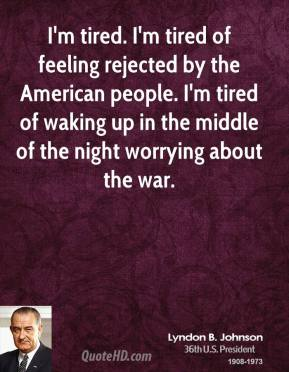 Lyndon B. Johnson - I'm tired. I'm tired of feeling rejected by the American people. I'm tired of waking up in the middle of the night worrying about the war.
