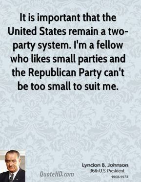 Lyndon B. Johnson - It is important that the United States remain a two-party system. I'm a fellow who likes small parties and the Republican Party can't be too small to suit me.