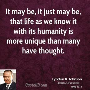 Lyndon B. Johnson - It may be, it just may be, that life as we know it with its humanity is more unique than many have thought.