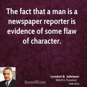 The fact that a man is a newspaper reporter is evidence of some flaw of character.