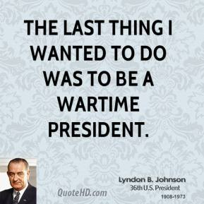 The last thing I wanted to do was to be a wartime President.