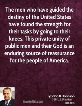 Lyndon B. Johnson - The men who have guided the destiny of the United States have found the strength for their tasks by going to their knees. This private unity of public men and their God is an enduring source of reassurance for the people of America.