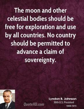 The moon and other celestial bodies should be free for exploration and use by all countries. No country should be permitted to advance a claim of sovereignty.
