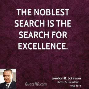 Lyndon B. Johnson - The noblest search is the search for excellence.