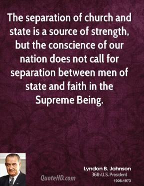 Lyndon B. Johnson - The separation of church and state is a source of strength, but the conscience of our nation does not call for separation between men of state and faith in the Supreme Being.