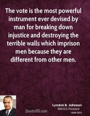 Lyndon B. Johnson - The vote is the most powerful instrument ever devised by man for breaking down injustice and destroying the terrible walls which imprison men because they are different from other men.