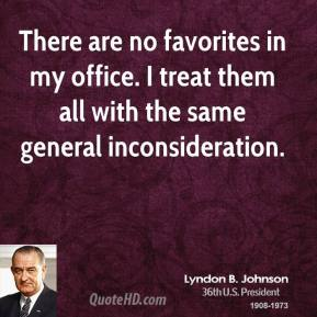 Lyndon B. Johnson - There are no favorites in my office. I treat them all with the same general inconsideration.