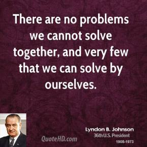 Lyndon B. Johnson - There are no problems we cannot solve together, and very few that we can solve by ourselves.