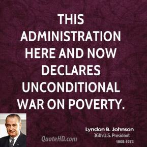 Lyndon B. Johnson - This administration here and now declares unconditional war on poverty.