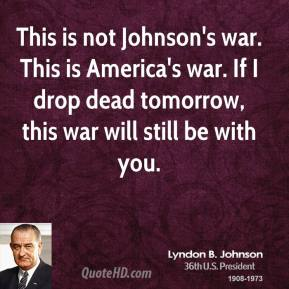 Lyndon B. Johnson - This is not Johnson's war. This is America's war. If I drop dead tomorrow, this war will still be with you.