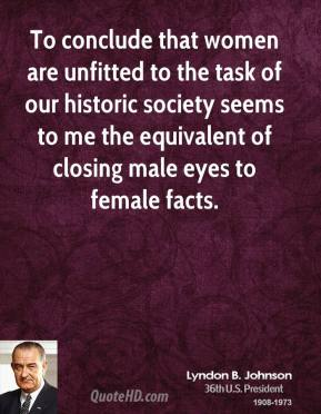 Lyndon B. Johnson - To conclude that women are unfitted to the task of our historic society seems to me the equivalent of closing male eyes to female facts.