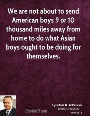 We are not about to send American boys 9 or 10 thousand miles away from home to do what Asian boys ought to be doing for themselves.