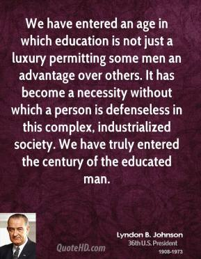 Lyndon B. Johnson - We have entered an age in which education is not just a luxury permitting some men an advantage over others. It has become a necessity without which a person is defenseless in this complex, industrialized society. We have truly entered the century of the educated man.
