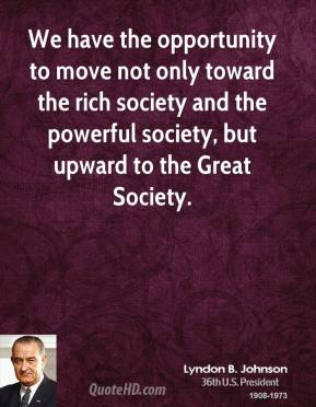 Lyndon B. Johnson - We have the opportunity to move not only toward the rich society and the powerful society, but upward to the Great Society.