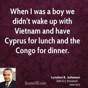 Lyndon B. Johnson - When I was a boy we didn't wake up with Vietnam and have Cyprus for lunch and the Congo for dinner.