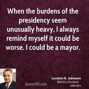 Lyndon B. Johnson - When the burdens of the presidency seem unusually heavy, I always remind myself it could be worse. I could be a mayor.