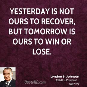 Lyndon B. Johnson - Yesterday is not ours to recover, but tomorrow is ours to win or lose.