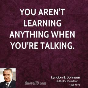 Lyndon B. Johnson - You aren't learning anything when you're talking.