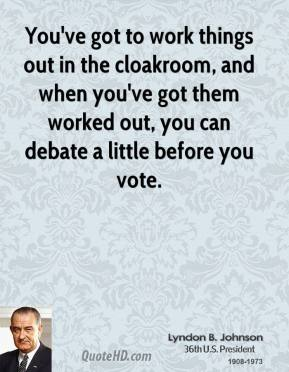 You've got to work things out in the cloakroom, and when you've got them worked out, you can debate a little before you vote.