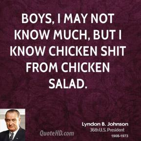 Boys, I may not know much, but I know chicken shit from chicken salad.