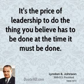 Lyndon B. Johnson  - It's the price of leadership to do the thing you believe has to be done at the time it must be done.