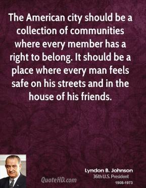 Lyndon B. Johnson  - The American city should be a collection of communities where every member has a right to belong. It should be a place where every man feels safe on his streets and in the house of his friends.