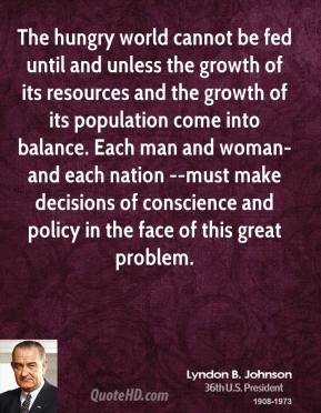 Lyndon B. Johnson  - The hungry world cannot be fed until and unless the growth of its resources and the growth of its population come into balance. Each man and woman-and each nation --must make decisions of conscience and policy in the face of this great problem.