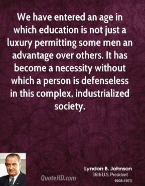 Lyndon B. Johnson  - We have entered an age in which education is not just a luxury permitting some men an advantage over others. It has become a necessity without which a person is defenseless in this complex, industrialized society.