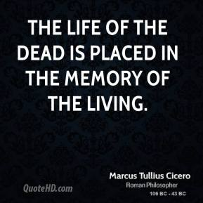 Marcus Tullius Cicero - The life of the dead is placed in the memory of the living.