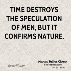 Marcus Tullius Cicero - Time destroys the speculation of men, but it confirms nature.