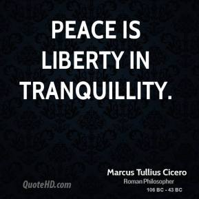 Marcus Tullius Cicero - Peace is liberty in tranquillity.