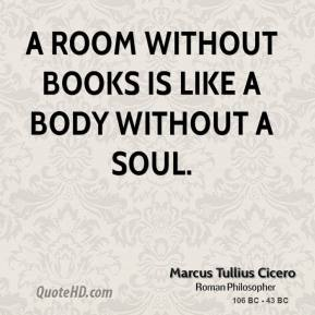 Marcus Tullius Cicero  - A room without books is like a body without a soul.