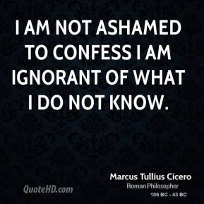 Marcus Tullius Cicero  - I am not ashamed to confess I am ignorant of what I do not know.