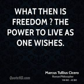 Marcus Tullius Cicero  - What then is freedom ? The power to live as one wishes.