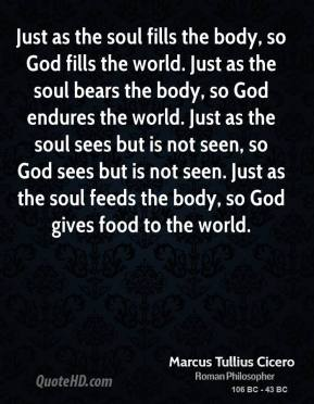 Marcus Tullius Cicero - Just as the soul fills the body, so God fills the world. Just as the soul bears the body, so God endures the world. Just as the soul sees but is not seen, so God sees but is not seen. Just as the soul feeds the body, so God gives food to the world.