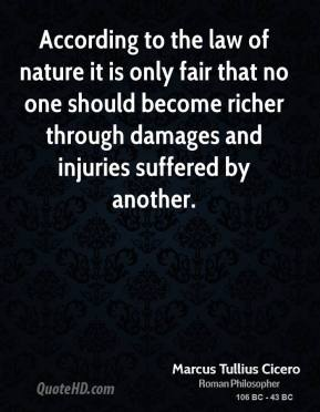 Marcus Tullius Cicero - According to the law of nature it is only fair that no one should become richer through damages and injuries suffered by another.