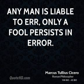 Marcus Tullius Cicero - Any man is liable to err, only a fool persists in error.