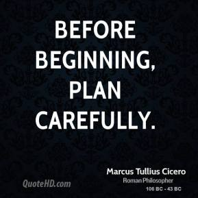 Marcus Tullius Cicero - Before beginning, plan carefully.
