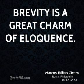 Marcus Tullius Cicero - Brevity is a great charm of eloquence.
