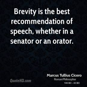 Marcus Tullius Cicero - Brevity is the best recommendation of speech, whether in a senator or an orator.