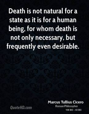 Marcus Tullius Cicero - Death is not natural for a state as it is for a human being, for whom death is not only necessary, but frequently even desirable.
