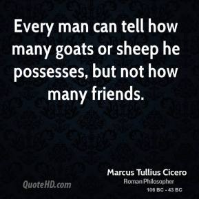 Every man can tell how many goats or sheep he possesses, but not how many friends.