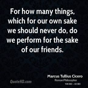 Marcus Tullius Cicero - For how many things, which for our own sake we should never do, do we perform for the sake of our friends.