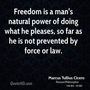 Marcus Tullius Cicero - Freedom is a man's natural power of doing what he pleases, so far as he is not prevented by force or law.