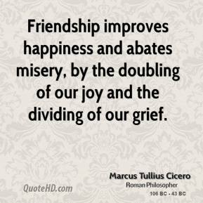 Marcus Tullius Cicero - Friendship improves happiness and abates misery, by the doubling of our joy and the dividing of our grief.