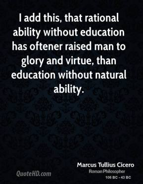 Marcus Tullius Cicero - I add this, that rational ability without education has oftener raised man to glory and virtue, than education without natural ability.