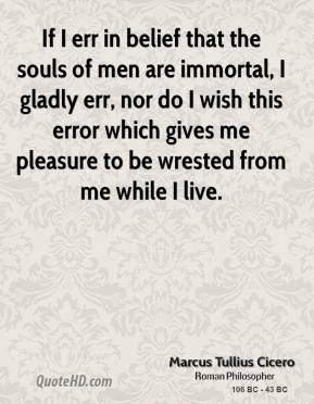 Marcus Tullius Cicero - If I err in belief that the souls of men are immortal, I gladly err, nor do I wish this error which gives me pleasure to be wrested from me while I live.