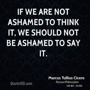 Marcus Tullius Cicero - If we are not ashamed to think it, we should not be ashamed to say it.