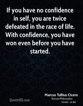 Marcus Tullius Cicero - If you have no confidence in self, you are twice defeated in the race of life. With confidence, you have won even before you have started.