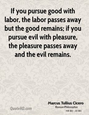 Marcus Tullius Cicero - If you pursue good with labor, the labor passes away but the good remains; if you pursue evil with pleasure, the pleasure passes away and the evil remains.